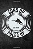 Suns Up Poles Up: Funny Fish Journal For Sailfish Men: Blank Lined Notebook For Marlin Fisherman To Write Notes & Writing