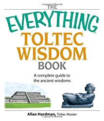 The Everything Toltec Wisdom Book: A Complete Guide to the Ancient Wisdoms (Everything): A Complete Guide to the Ancient Wisdoms (Everything)