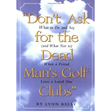 """""""Don't Ask for the Dead Man's Golf Clubs"""": What to Do and Say (and What Not to) When a Friend Loses a Loved One"""