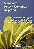 Lerne mit Deiner Krankheit zu gehen: 80 alternative Therapien und begleitende Maßnahmen bei der Multiplen Sklerose - Gabriele Lenk