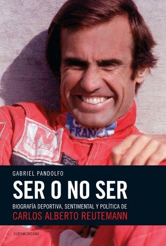 Ser o no ser: Biografía deportiva, sentimental y política de Carlos Alberto Reutemann