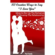 "101 Creative Ways To Say ""I Love You"": Ideas To Rev Up The Romance Or Revamp The Relationship (English Edition)"