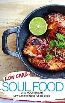 Low Carb Soulfood - LOW CARB FÜR EINSTEIGER: Low Carb Rezepte für die Seele - Genussrezepte zum Verwöhnen & Beeindrucken - Abnehmen (fast) ohne Kohlenhydrate (Genussvoll abnehmen mit Low Carb 17)