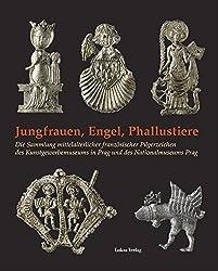 Jungfrauen, Engel, Phallustiere: Die Sammlung mittelalterlicher französischer Pilgerzeichen des Kunstgewerbemuseums in Prag und des Nationalmuseums Prag