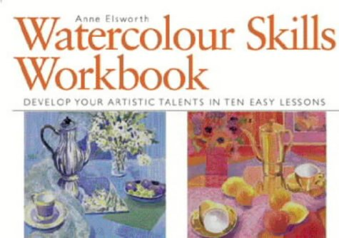Watercolour Skills Workbook: Develop Your Artistic Talents in Ten Easy Lessons