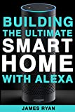 Alexa: Building The Ultimate Smart Home With Alexa (2017 Edition): How to Find Simplicity, Gain Efficiency, Live the Life You've Always Wanted (Amazon Echo, Amazon Dot, Bonus Included)