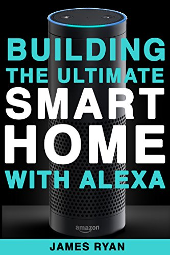 Alexa: Building The Ultimate Smart Home With Alexa (2017 Edition): How to Find Simplicity, Gain Efficiency, & Live the Life You've Always Wanted (Amazon Echo, Amazon Dot, Bonus Included Book 1)