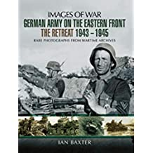 German Army on the Eastern Front: The Retreat, 1943–1945: Rare Photographs From Wartime Archives (Images of War) (English Edition)