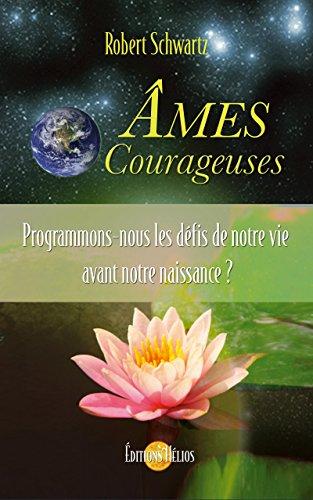 Ames Courageuses: Programmons-nous les défis de notre vie avant notre naissance ? par Robert Schwartz