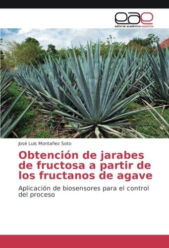 Obtención de jarabes de fructosa a partir de los fructanos de agave: Aplicación de biosensores para el control del proceso por José Luis Montañez Soto