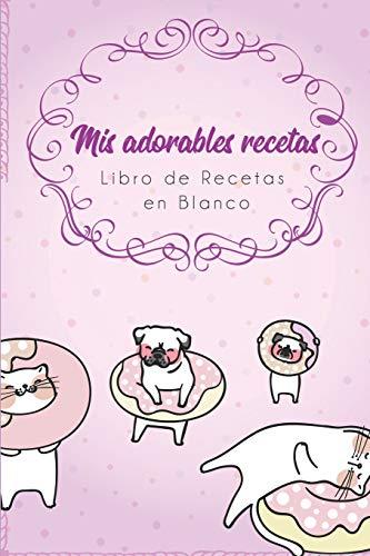 Mis Adorables Recetas - Libro de Recetas en Blanco: Cuaderno Recetario con...