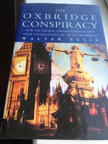 The Oxbridge Conspiracy: How the Ancient Universities have Kept Their Stranglehold On the Establishment