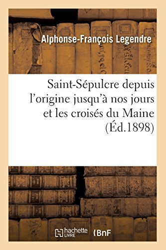 Saint-Sépulcre depuis l'origine jusqu'à nos jours et les croisés du Maine (Éd.1898) par Alphonse-François Legendre