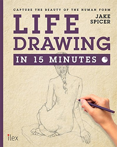 Life Drawing in 15 Minutes: Capture the beauty of the human form (Draw in 15 Minutes)