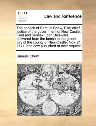 The speech of Samuel Chew, Esq; chief justice of the government of New-Castle, Kent and Sussex upon Delaware: delivered from the bench to the ... 21. 1741; and now published at their request. por Samuel Chew