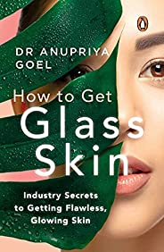 How to Get Glass Skin: The industry secrets to getting flawless, glowing skin