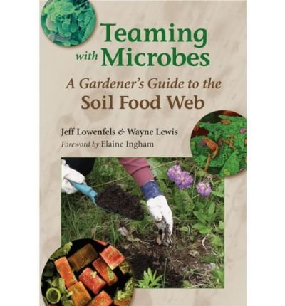 Teaming with Microbes: A Gardener's Guide to the Soil Food Web by Jeff Lowenfels (2006-07-15)
