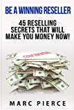Be A Winning Reseller: 45 Reselling Secrets That Will Make You Money Now! (Reselling On Amazon, EBay, Etsy, Craigslist and More) by Marc Pierce (2015-07-07)