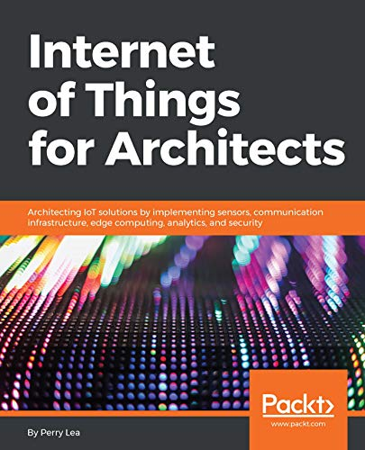 Internet of Things for Architects: Architecting IoT solutions by implementing sensors, communication infrastructure, edge computing, analytics, and security (English Edition)