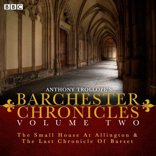 Anthony Trollope's The Barchester Chronicles Volume 2: The Small House at Allington and The Last Chronicle of Barset: A BBC Radio 4 full-cast dramatisation by Anthony Trollope (2015-07-16)