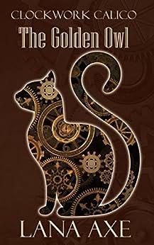 The Golden Owl (Clockwork Calico Book 1) (English Edition) di [Axe, Lana]