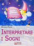 Interpretare i Sogni. Come Decodificare il Significato dei Sogni e Imparare a Dormire Bene. (Ebook Italiano - Anteprima Gratis)