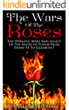 The Wars Of The  Roses: The Dynastic Wars And Legacy Of The House Of Tudor From Henry VI To Elizabeth I