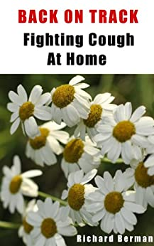 Back On Track - Fighting Cough At Home, How To Prevent And Cure Cough Using Home Remedies, Get Rid Of Cough Fast! (English Edition) par [Berman, Richard]