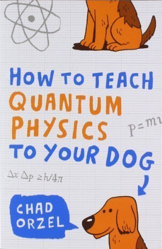 How to Teach Quantum Physics to Your Dog by Chad Orzel (2010)