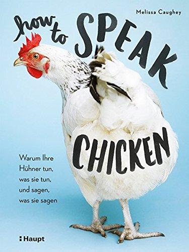 How to Speak Chicken: Warum Ihre Hühner tun, was sie tun, und sagen, was sie sagen