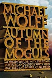 Autumn of the Moguls: My Misadventures with the Titans, Poseurs, and Money Guys who Mastered and Messed Up Big Media by Michael Wolff (2004-01-19)