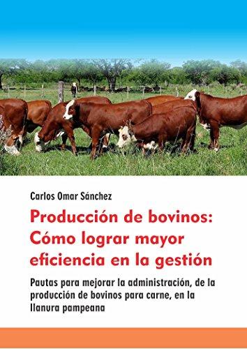 PRODUCCIÓN DE BOVINOS: CÓMO LOGRAR MAYOR EFICIENCIA EN LA GESTIÓN: Pautas para mejorar la administración, de la producción de bovinos para carne, en la llanura pampeana por Carlos Omar Sánchez
