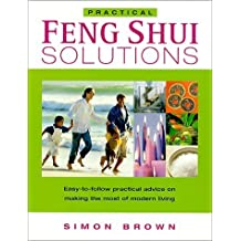 Practical Feng Shui Solutions: Easy-to-Follow Practical Advice on Making the Most of Modern Living by Simon G. Brown (2000-12-31)