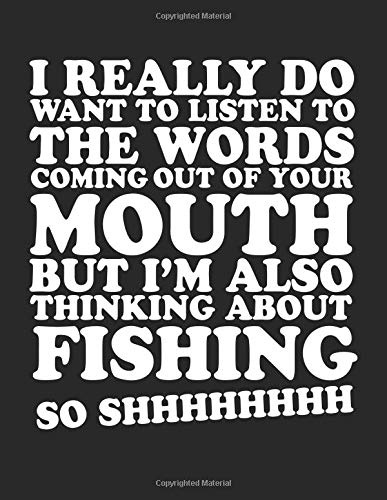 I Really Do Want To Listen To The Words Coming Out Of Your Mouth But I'm Also Thinking About Fishing So Shhhhhhhh: Composition Notebook Journal