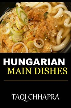 Guaranteed To Be Top 30 Nutritious, Delicious and Recommended Hungarian Main Dish Cookbook You'll Ever Eat (English Edition) par [Chhapra, Taqi]