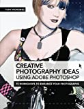Creative Photography Ideas Using Adobe Photoshop: 75 Workshops to Enhance Your Photographs