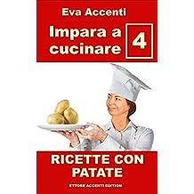 Impara a cucinare 4 - Patate: 77 ricette con patate combinate con olive, acciughe, pomodori, zucchine, ragù, asparagi, zucca, prosciutto, pancetta, funghi, ... pizza, salame, gamberetti (Italian Edition)