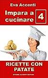 Impara a cucinare 4 - Patate: 77 ricette con patate combinate con olive, acciughe, pomodori, zucchine, ragù, asparagi, zucca, prosciutto, pancetta, funghi, formaggi, tonno, pizza, salame, gamberetti
