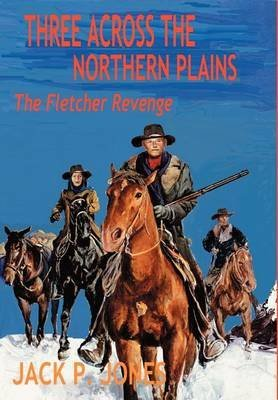 three-across-the-northern-plains-the-fletcher-revenge-by-author-jack-p-jones-published-on-october-20