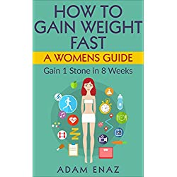 How To Gain Weight Fast: A Womens Guide: Gain 1 Stone in 8 Weeks