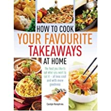 How to Cook Your Favourite Takeaways at Home The Food You Like to Eat When You Want to Eat it - at Less Cost and with More Goodness by Humphries, Caroline ( AUTHOR ) Sep-13-2012 Paperback