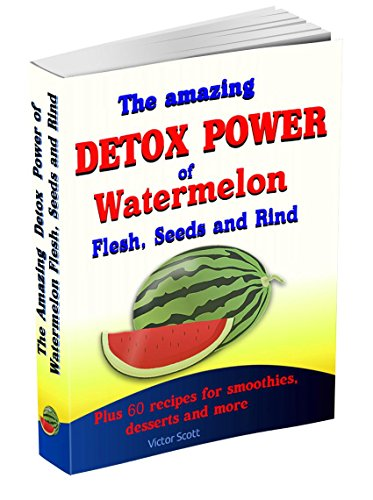The Amazing Detox Power of Watermelon Flesh, Seeds and Rind: All in one box: detox, rejuvenation, kidney flushing, viagra effect, free radicals blockage, detoxification, internal cleansing
