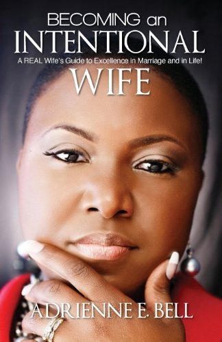 Becoming An Intentional Wife A Real Wifes Guide To Excellence In Marriage And In Life By Adrienne E Bell 2013 07 10