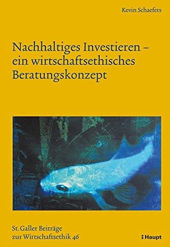 Nachhaltiges Investieren - ein wirtschaftsethisches Beratungskonzept (Sankt Galler Beiträge zur Wirtschaftsethik)
