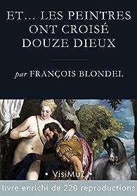 Et… les peintres ont croisé douze dieux: Les dieux de l'Olympe dans la peinture à partir de la Renaissance par François Blondel