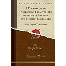 A Dictionary of Quotations From Various Authors in Ancient and Modern Languages: With English Translations (Classic Reprint)