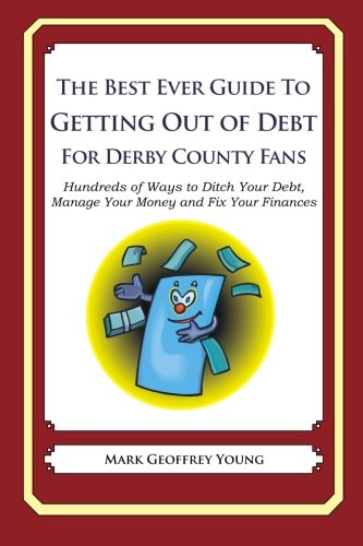 The Best Ever Guide to Getting Out of Debt for Derby County Fans: Hundreds of Ways to Ditch Your Debt, Manage Your Money and Fix Your Finances