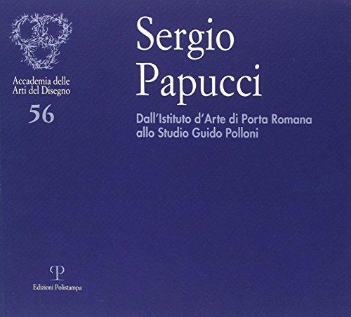 Sergio Papucci. Dall'Istituto d'Arte di Porta Romana allo studio Guido Polloni. Ediz. illustrata