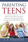 PARENTING TEENS: How To Turn Your Love And Emotions Into Raising Up Your Teenage Kids To Wonderful Adults