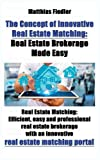 The Concept of Innovative Real Estate Matching: Real Estate Brokerage Made Easy: Real Estate Matching: Efficient, easy and professional real estate ... an innovative real estate matching portal